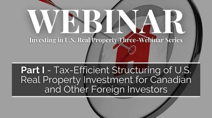 Investing in U.S. Real Property Three-Webinar Series: Part 1 – Tax-Efficient Structuring of U.S. Real Property Investment for Canadian and Other Foreign Investors