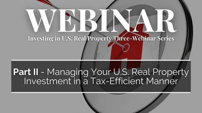 Investing in U.S. Real Property Three-Webinar Series: Part 2 – Managing Your U.S. Real Property Investment in a Tax-Efficient Manner